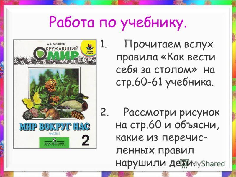 Работа по учебнику. 1.Прочитаем вслух правила «Как вести себя за столом» на стр.60-61 учебника. 2.Рассмотри рисунок на стр.60 и объясни, какие из перечис- ленных правил нарушили дети.
