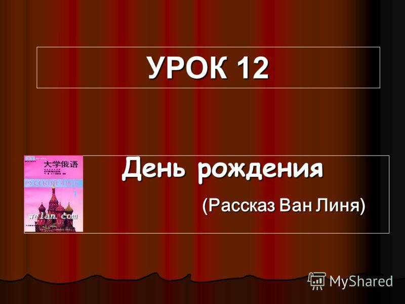 День рождения День рождения (Рассказ Ван Линя) (Рассказ Ван Линя) УРОК 12