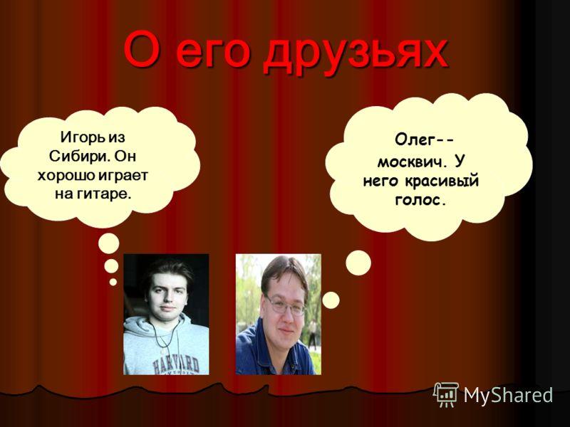 О его друзьях Олег-- москвич. У него красивый голос. Игорь из Сибири. Он хорошо играет на гитаре.