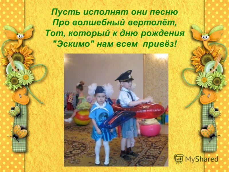 Пусть исполнят они песню Про волшебный вертолёт, Тот, который к дню рождения Эскимо нам всем привёз!
