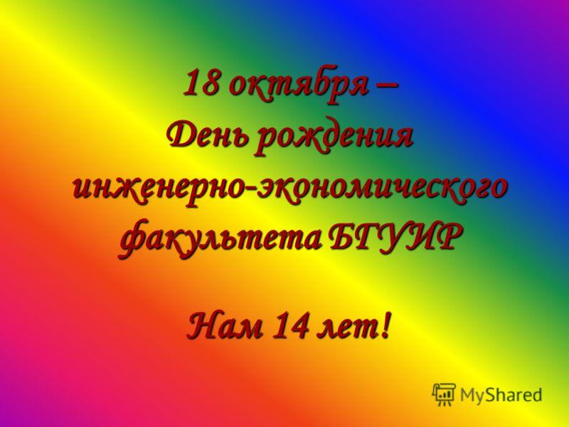 18 октября – День рождения инженерно-экономического факультета БГУИР Нам 14 лет!
