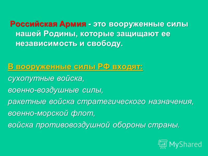 Российская Армия - это вооруженные силы нашей Родины, которые защищают ее независимость и свободу. Российская Армия - это вооруженные силы нашей Родины, которые защищают ее независимость и свободу. В вооруженные силы РФ входят: сухопутные войска, вое