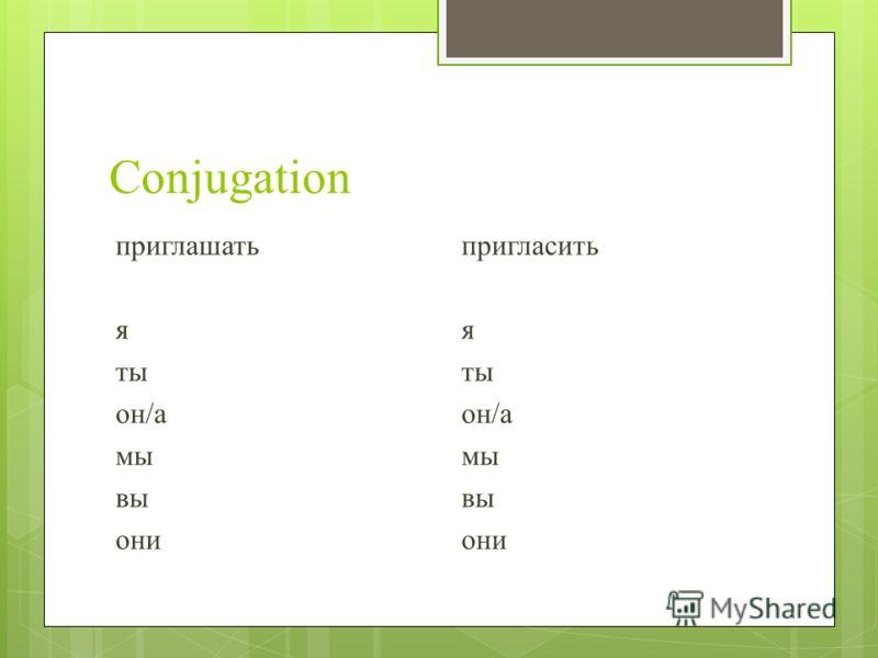 Conjugation приглашать я ты он/а мы вы они пригласить я ты он/а мы вы они