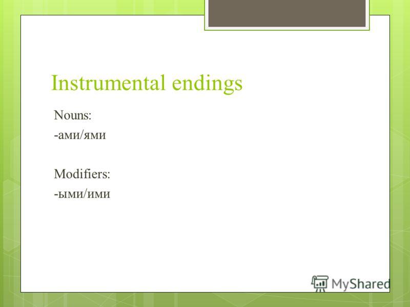 Instrumental endings Nouns: -ами/ями Modifiers: -ыми/ими