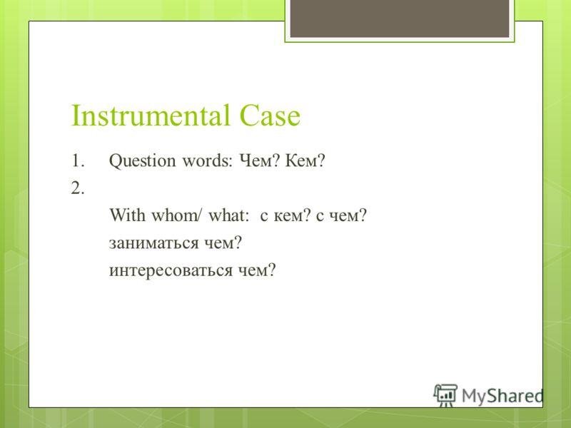 Instrumental Case 1.Question words: Чем? Кем? 2. With whom/ what: с кем? с чем? заниматься чем? интересоваться чем?