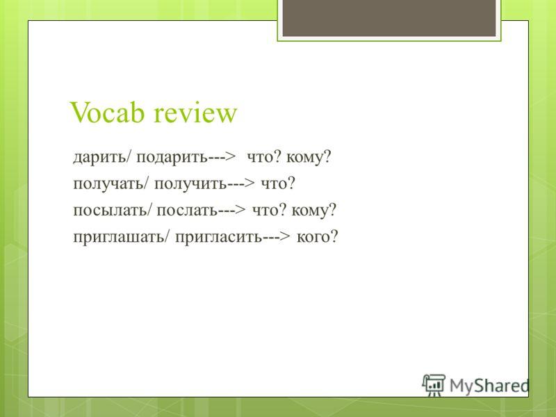 Vocab review дарить/ подарить---> что? кому? получать/ получить---> что? посылать/ послать---> что? кому? приглашать/ пригласить---> кого?