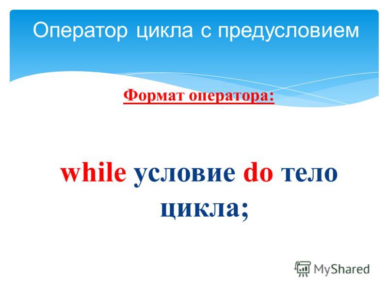 Формат оператора: while условие do тело цикла; Оператор цикла с предусловием