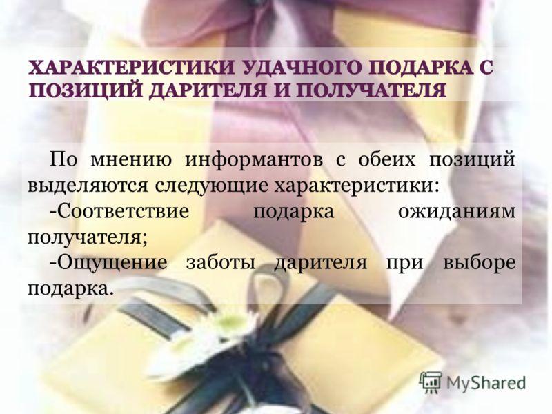 По мнению информантов с обеих позиций выделяются следующие характеристики: -Соответствие подарка ожиданиям получателя; -Ощущение заботы дарителя при выборе подарка.
