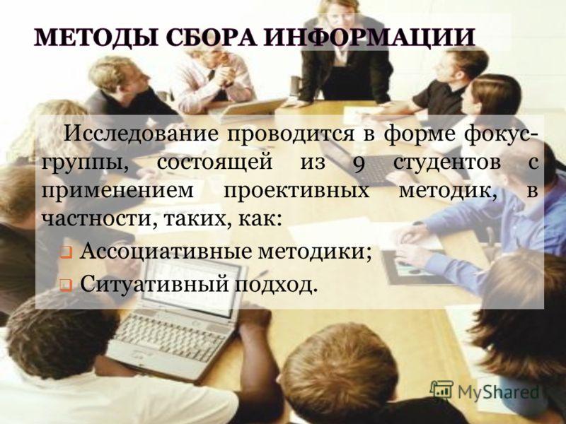 Исследование проводится в форме фокус- группы, состоящей из 9 студентов с применением проективных методик, в частности, таких, как: Ассоциативные методики; Ситуативный подход.