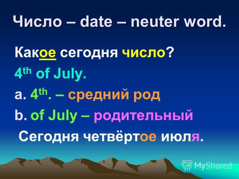 Число – date – neuter word. Какое сегодня число? 4 th of July. a.4 th. – cредний род b.of July – родительный Сегодня четвёртое июля.