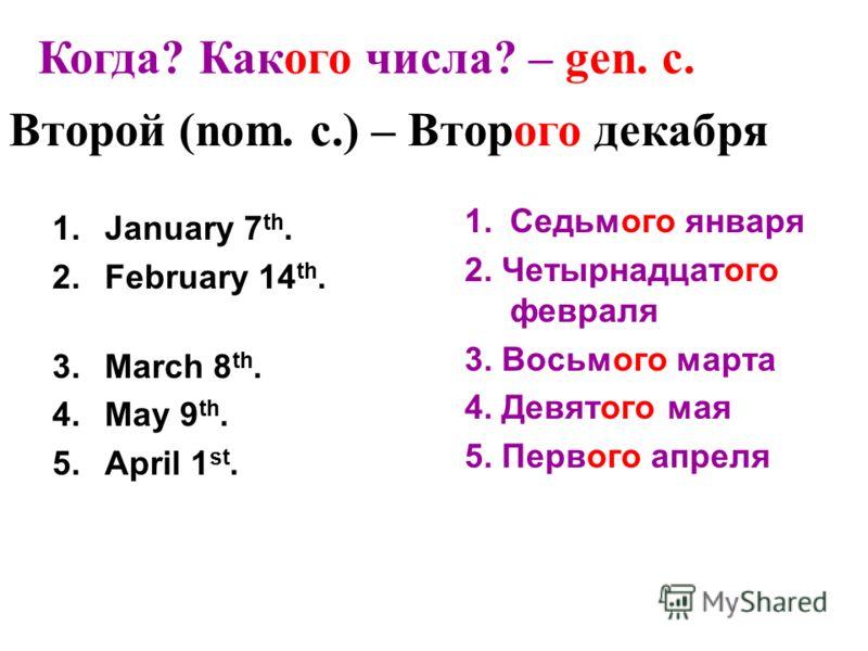 1.January 7 th. 2.February 14 th. 3.March 8 th. 4.May 9 th. 5.April 1 st. 1.Седьмого января 2. Четырнадцатого февраля 3. Восьмого марта 4. Девятого мая 5. Первого апреля Когда? Какого числа? – gen. c. Второй (nom. c.) – Второго декабря