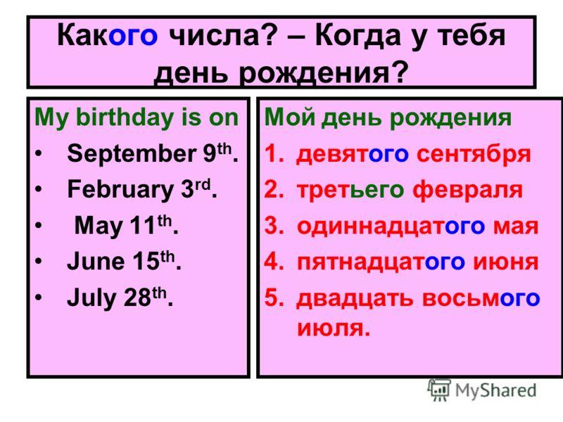 Какого числа? – Когда у тебя день рождения? My birthday is on September 9 th. February 3 rd. May 11 th. June 15 th. July 28 th. Мой день рождения 1.девятого сентября 2.третьего февраля 3.одиннадцатого мая 4.пятнадцатого июня 5.двадцать восьмого июля.