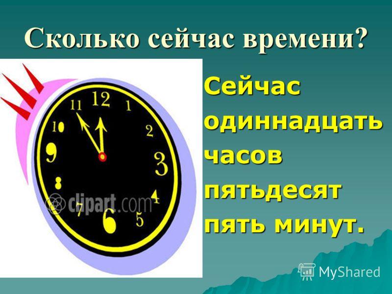 Сколько сейчас времени? Сейчасодиннадцатьчасовпятьдесят пять минут.