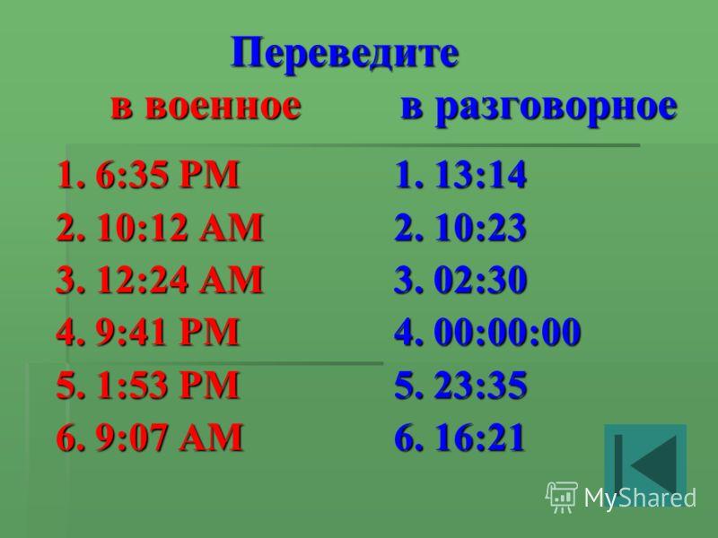 Переведите в военное в разговорное Переведите в военное в разговорное 1. 6:35 PM 2. 10:12 AM 3. 12:24 AM 4. 9:41 PM 5. 1:53 PM 6. 9:07 AM 1. 13:14 2. 10:23 3. 02:30 4. 00:00:00 5. 23:35 6. 16:21