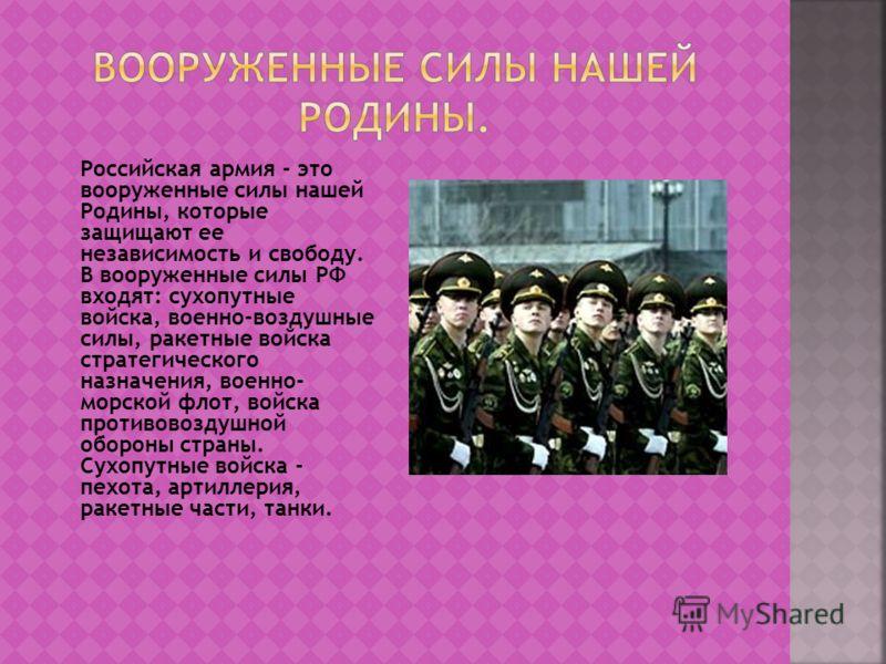Российская армия - это вооруженные силы нашей Родины, которые защищают ее независимость и свободу. В вооруженные силы РФ входят: сухопутные войска, военно-воздушные силы, ракетные войска стратегического назначения, военно- морской флот, войска против