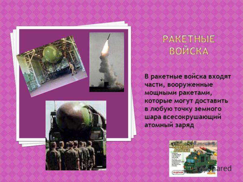 В ракетные войска входят части, вооруженные мощными ракетами, которые могут доставить в любую точку земного шара всесокрушающий атомный заряд