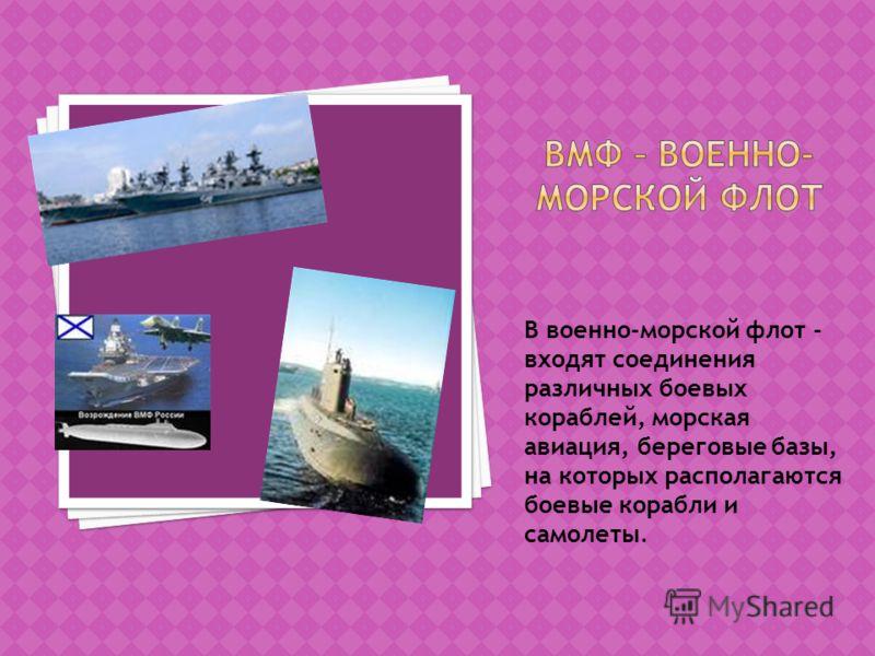 В военно-морской флот - входят соединения различных боевых кораблей, морская авиация, береговые базы, на которых располагаются боевые корабли и самолеты.