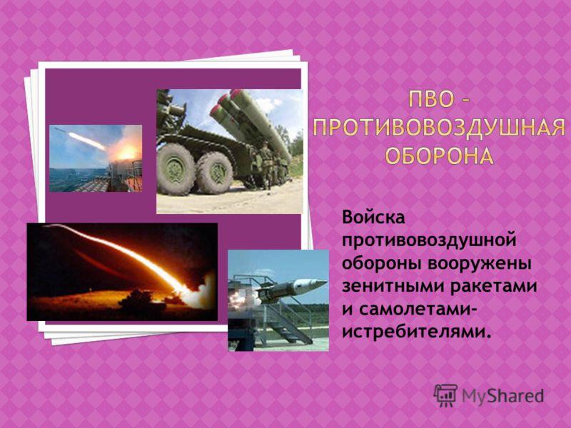 Войска противовоздушной обороны вооружены зенитными ракетами и самолетами- истребителями.