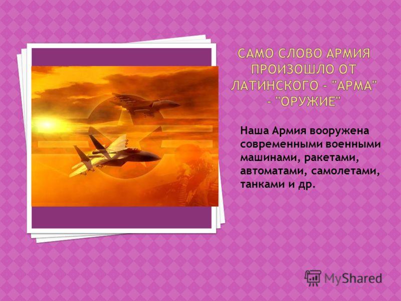 Наша Армия вооружена современными военными машинами, ракетами, автоматами, самолетами, танками и др.