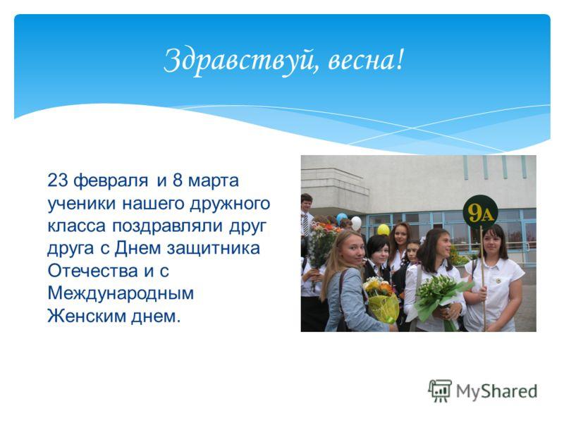 Здравствуй, весна! 23 февраля и 8 марта ученики нашего дружного класса поздравляли друг друга с Днем защитника Отечества и с Международным Женским днем.