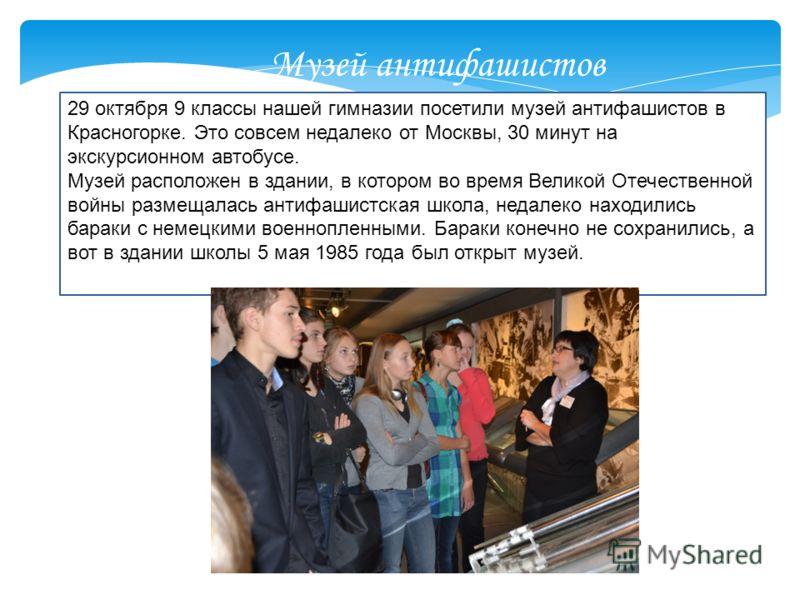 29 октября 9 классы нашей гимназии посетили музей антифашистов в Красногорке. Это совсем недалеко от Москвы, 30 минут на экскурсионном автобусе. Музей расположен в здании, в котором во время Великой Отечественной войны размещалась антифашистская школ