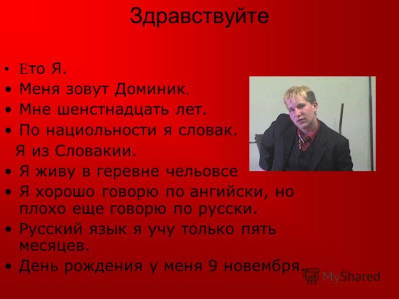 Здравствуйте E то Я. Меня зовут Доминик Мне шенстнадцать лет. По нациольности я словак. Я из Словакии. Я живу в геревне чельовсе Я хорошо говорю по ангийски, но плохо еще говорю по русски. Русский язык я учу только пять месяцев. День рождения у меня