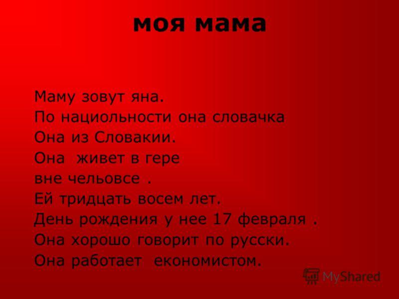 моя мама Маму зовут яна. По нациольности она словачка Она из Словакии. Она живет в гере вне чельовсе. Ей тридцать восем лет. День рождения у нее 17 февраля. Она хорошо говорит по русски. Она работает економистом.