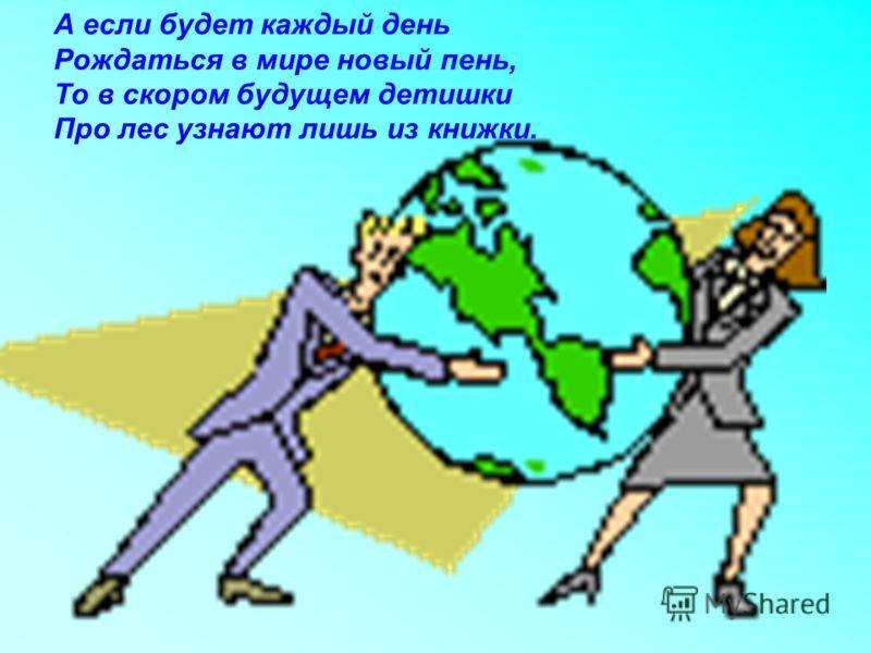 А если будет каждый день Рождаться в мире новый пень, То в скором будущем детишки Про лес узнают лишь из книжки.