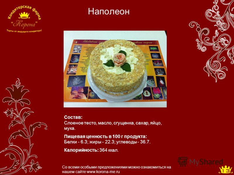 Наполеон Со всеми особыми предложениями можно ознакомиться на нашем сайте www.korona-me.ru Состав: Слоеное тесто, масло, сгущенка, сахар, яйцо, мука. Пищевая ценность в 100 г продукта: Белки - 6.3; жиры - 22.3; углеводы - 36.7. Калорийность: 364 ккал