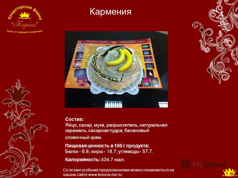 Кармения Со всеми особыми предложениями можно ознакомиться на нашем сайте www.korona-me.ru Состав: Яйцо, сахар, мука, разрыхлитель, натуральная карамель, сахарная пудра, банановый сливочный крем. Пищевая ценность в 100 г продукта: Белки - 6.8; жиры -