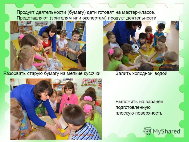 Продукт деятельности (бумагу) дети готовят на мастер-классе. Представляют (зрителям или экспертам) продукт деятельности Разорвать старую бумагу на мелкие кусочкиЗалить холодной водой Выложить на заранее подготовленную плоскую поверхность
