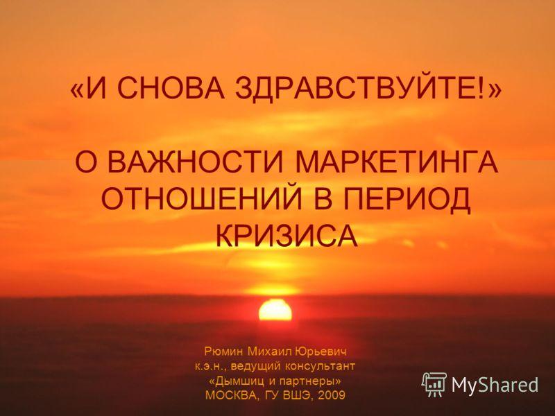 «И СНОВА ЗДРАВСТВУЙТЕ!» О ВАЖНОСТИ МАРКЕТИНГА ОТНОШЕНИЙ В ПЕРИОД КРИЗИСА Рюмин Михаил Юрьевич к.э.н., ведущий консультант «Дымшиц и партнеры» МОСКВА, ГУ ВШЭ, 2009
