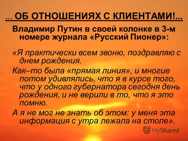 … ОБ ОТНОШЕНИЯХ С КЛИЕНТАМИ!... Владимир Путин в своей колонке в 3-м номере журнала «Русский Пионер»: «Я практически всем звоню, поздравляю с днем рождения. Как–то была «прямая линия», и многие потом удивлялись, что я в курсе того, что у одного губер