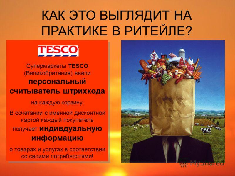 КАК ЭТО ВЫГЛЯДИТ НА ПРАКТИКЕ В РИТЕЙЛЕ? Супермаркеты TESCO (Великобритания) ввели персональный считыватель штрихкода на каждую корзину. В сочетании с именной дисконтной картой каждый покупатель получает индивдуальную информацию о товарах и услугах в