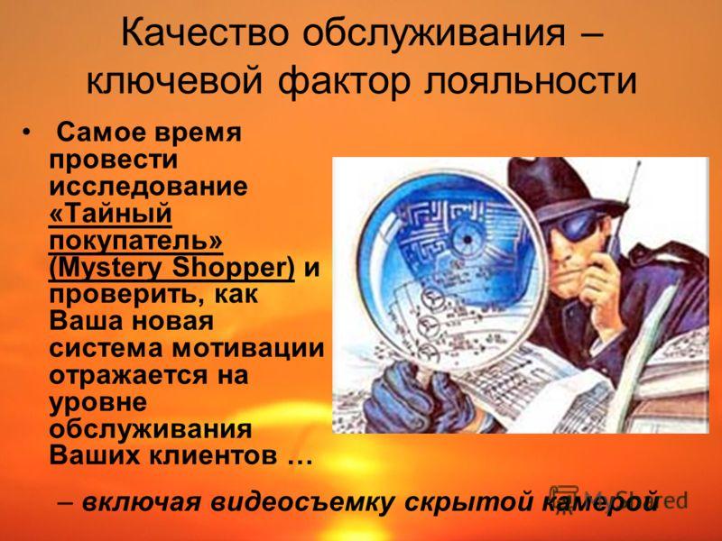 Качество обслуживания – ключевой фактор лояльности Самое время провести исследование «Тайный покупатель» (Mystery Shopper) и проверить, как Ваша новая система мотивации отражается на уровне обслуживания Ваших клиентов … – включая видеосъемку скрытой