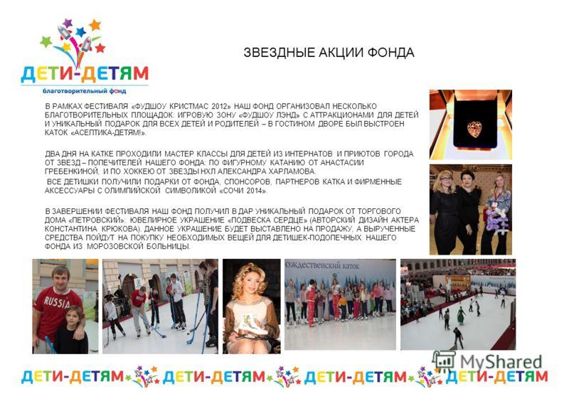 ЗВЕЗДНЫЕ АКЦИИ ФОНДА В РАМКАХ ФЕСТИВАЛЯ «ФУДШОУ КРИСТМАС 2012» НАШ ФОНД ОРГАНИЗОВАЛ НЕСКОЛЬКО БЛАГОТВОРИТЕЛЬНЫХ ПЛОЩАДОК: ИГРОВУЮ ЗОНУ «ФУДШОУ ЛЭНД» С АТТРАКЦИОНАМИ ДЛЯ ДЕТЕЙ И УНИКАЛЬНЫЙ ПОДАРОК ДЛЯ ВСЕХ ДЕТЕЙ И РОДИТЕЛЕЙ – В ГОСТИНОМ ДВОРЕ БЫЛ ВЫСТ