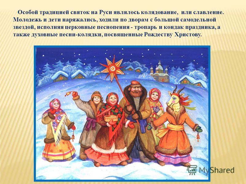 Особой традицией святок на Руси являлось колядование, или славление. Молодежь и дети наряжались, ходили по дворам с большой самодельной звездой, исполняя церковные песнопения - тропарь и кондак праздника, а также духовные песни-колядки, посвященные Р