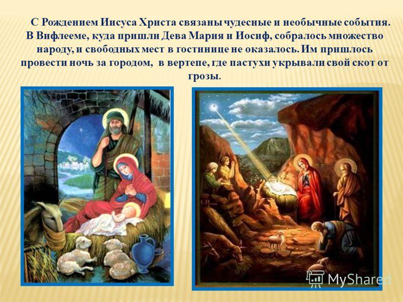 С Рождением Иисуса Христа связаны чудесные и необычные события. В Вифлееме, куда пришли Дева Мария и Иосиф, собралось множество народу, и свободных мест в гостинице не оказалось. Им пришлось провести ночь за городом, в вертепе, где пастухи укрывали с