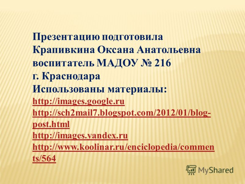 Презентацию подготовила Крапивкина Оксана Анатольевна воспитатель МАДОУ 216 г. Краснодара Использованы материалы: http://images.google.ru http://sch2mail7.blogspot.com/2012/01/blog- post.html http://images.yandex.ru http://www.koolinar.ru/enciclopedi