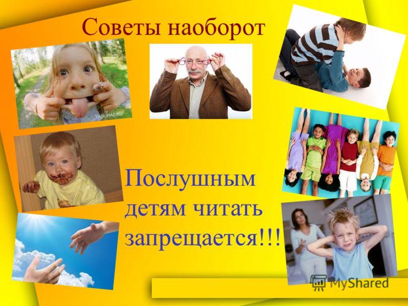 Советы наоборот Послушным детям читать запрещается!!!