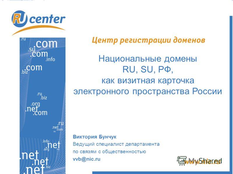 Национальные домены RU, SU, РФ, как визитная карточка электронного пространства России Виктория Бунчук Ведущий специалист департамента по связям с общественностью vvb@nic.ru
