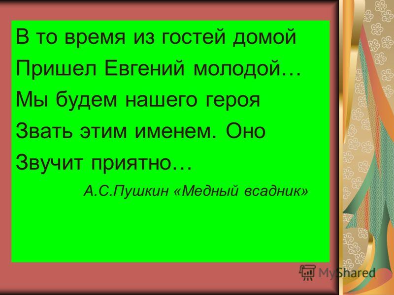 В то время из гостей домой Пришел Евгений молодой… Мы будем нашего героя Звать этим именем. Оно Звучит приятно… А.С.Пушкин «Медный всадник»