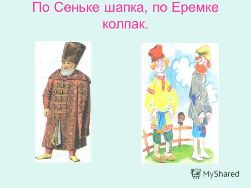 По Сеньке шапка, по Еремке колпак.