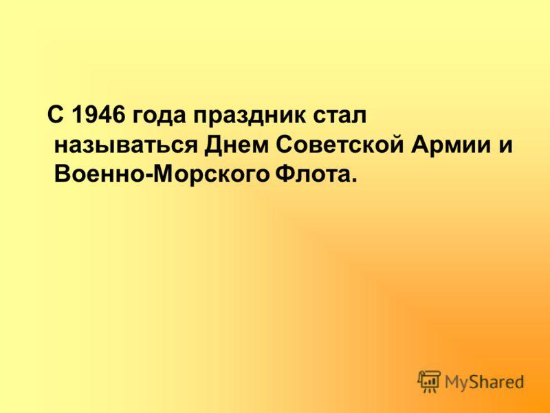 С 1946 года праздник стал называться Днем Советской Армии и Военно-Морского Флота.