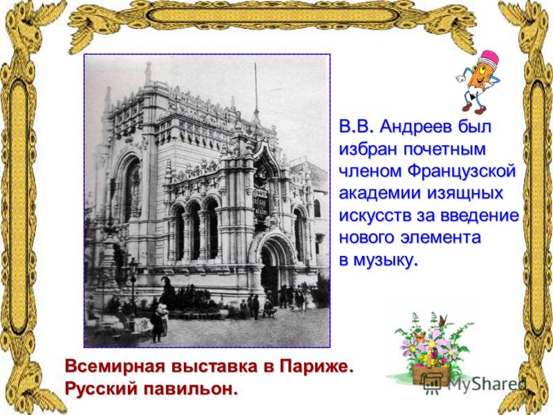 Всемирная выставка в Париже. Русский павильон. В. В. Андреев был избран почетным членом Французской академии изящных искусств за введение нового элемента в музыку.