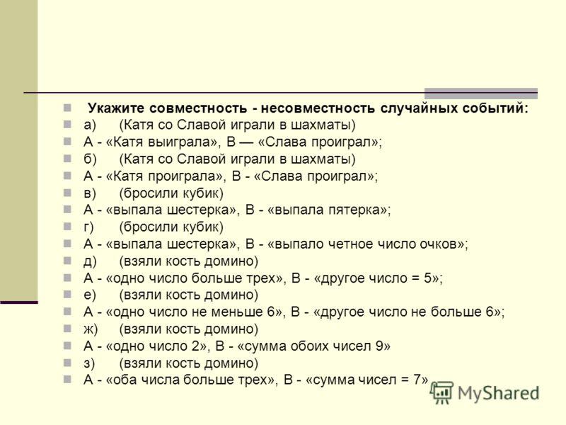 Укажите совместность - несовместность случайных событий: а)(Катя со Славой играли в шахматы) А - «Катя выиграла», В «Слава проиграл»; б)(Катя со Славой играли в шахматы) А - «Катя проиграла», В - «Слава проиграл»; в)(бросили кубик) А - «выпала шестер