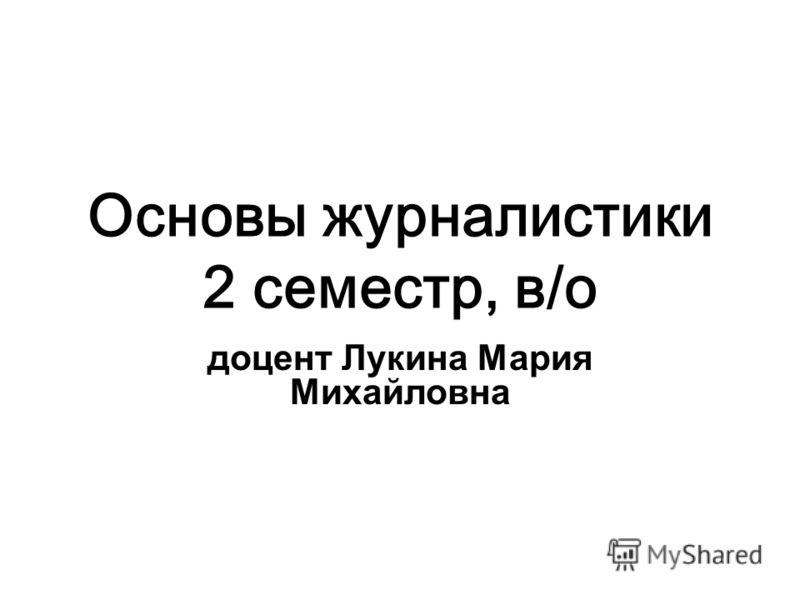 Основы журналистики 2 семестр, в/о доцент Лукина Мария Михайловна