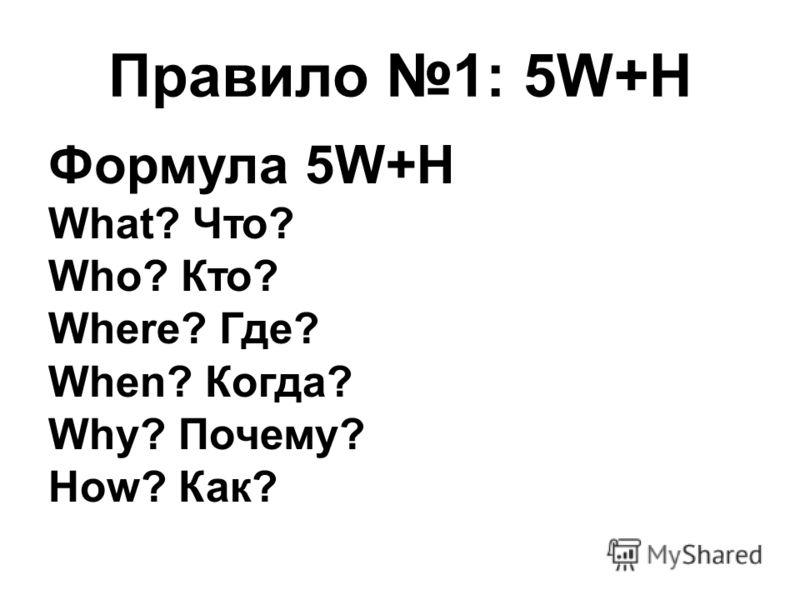 Правило 1: 5W+H Формула 5W+H What? Что? Who? Кто? Where? Где? When? Когда? Why? Почему? How? Как?