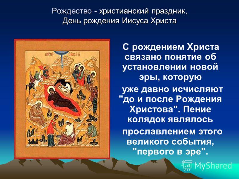 Рождество - христианский праздник, День рождения Иисуса Христа С рождением Христа связано понятие об установлении новой эры, которую уже давно исчисляют