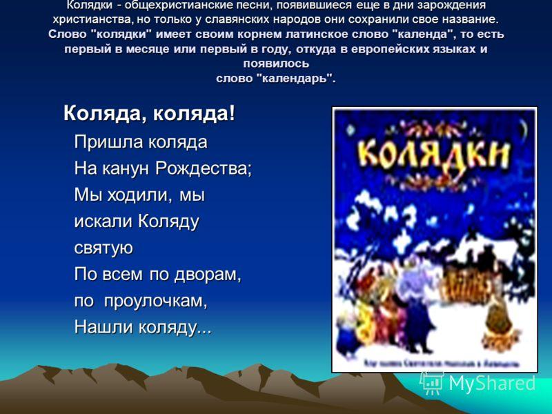 Колядки - общехристианские песни, появившиеся еще в дни зарождения христианства, но только у славянских народов они сохранили свое название. Слово